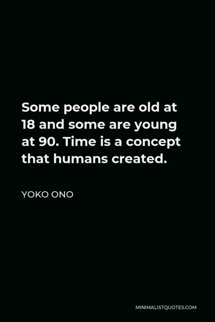 Yoko Ono Quote - Some people are old at 18 and some are young at 90. Time is a concept that humans created.