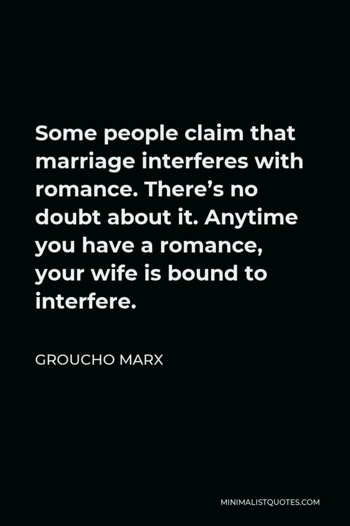 Groucho Marx Quote - Some people claim that marriage interferes with romance. There's no doubt about it. Anytime you have a romance, your wife is bound to interfere.