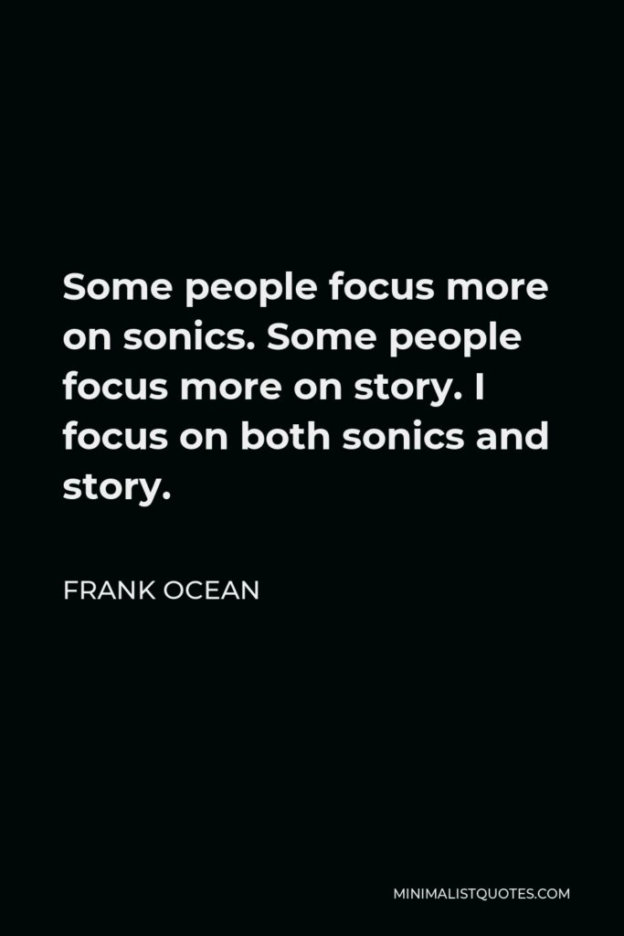Frank Ocean Quote - Some people focus more on sonics. Some people focus more on story. I focus on both sonics and story.