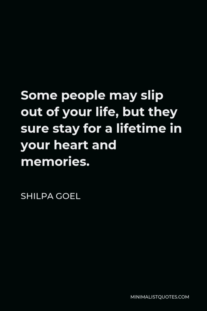 Shilpa Goel Quote - Some people may slip out of your life, but they sure stay for a lifetime in your heart and memories.