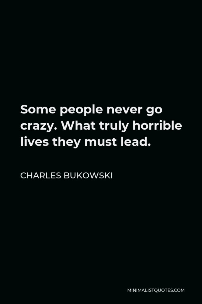 Charles Bukowski Quote - Some people never go crazy. What truly horrible lives they must lead.