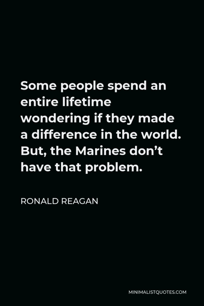 Ronald Reagan Quote - Some people spend an entire lifetime wondering if they made a difference in the world. But, the Marines don't have that problem.