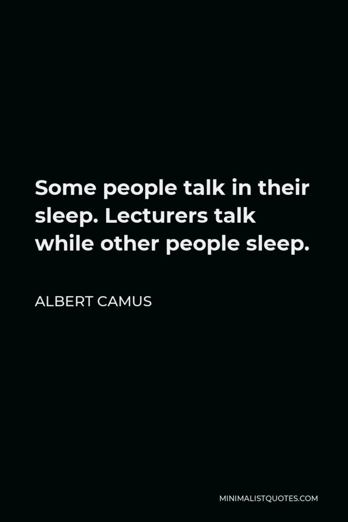 Albert Camus Quote - Some people talk in their sleep. Lecturers talk while other people sleep.