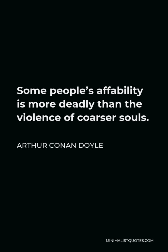 Arthur Conan Doyle Quote - Some people's affability is more deadly than the violence of coarser souls.