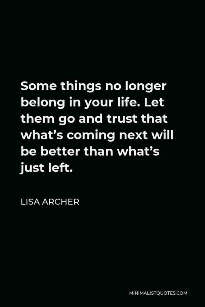 Lisa Archer Quote - Some things no longer belong in your life. Let them go and trust that what's coming next will be better than what's just left.