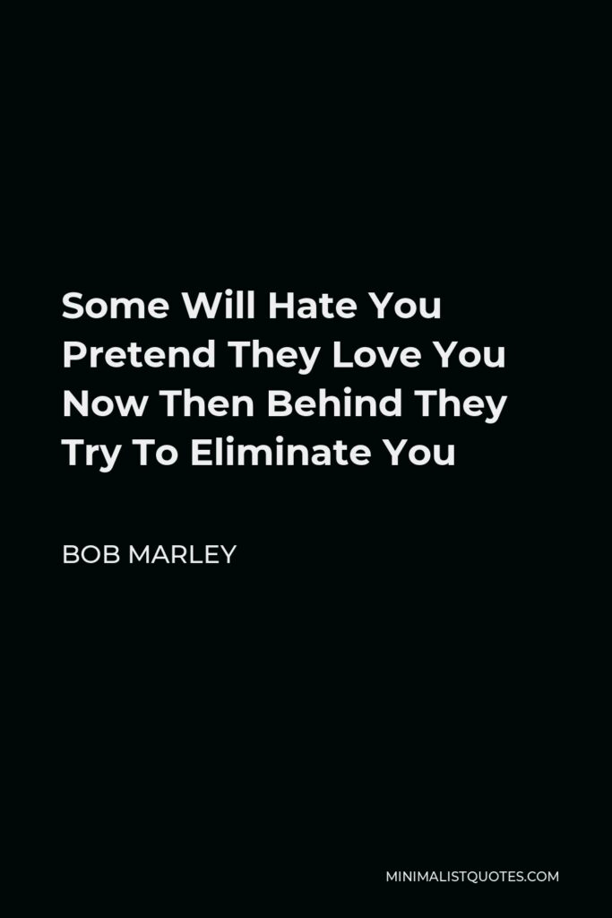 Bob Marley Quote - Some Will Hate You Pretend They Love You Now Then Behind They Try To Eliminate You
