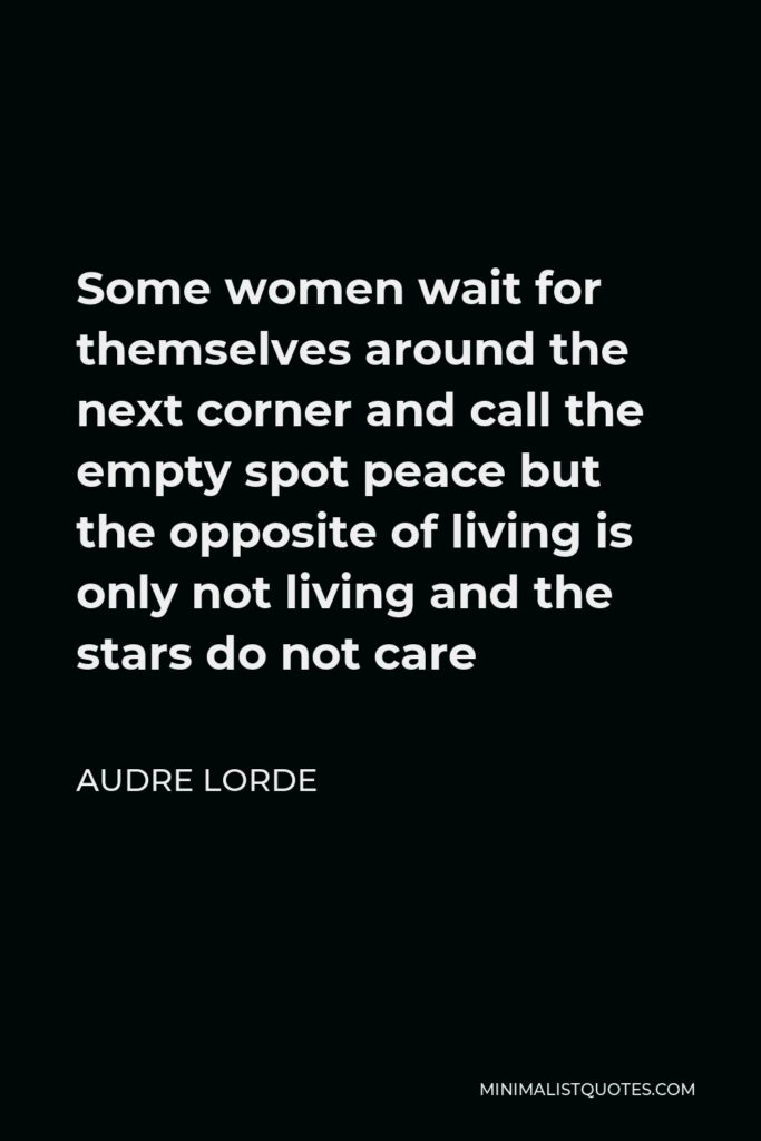 Audre Lorde Quote - Some women wait for themselves around the next corner and call the empty spot peace but the opposite of living is only not living and the stars do not care