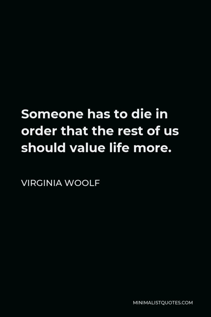 Virginia Woolf Quote - Someone has to die in order that the rest of us should value life more.
