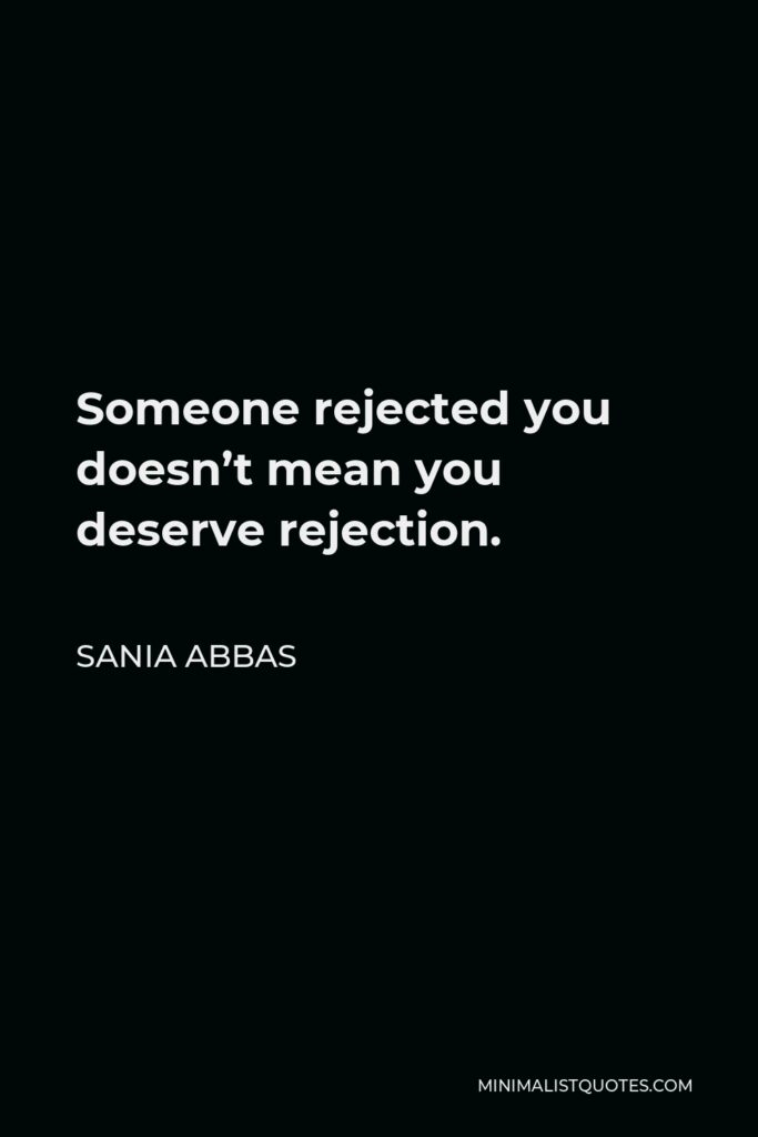 Sania Abbas Quote - Someone rejected you doesn't mean you deserve rejection.
