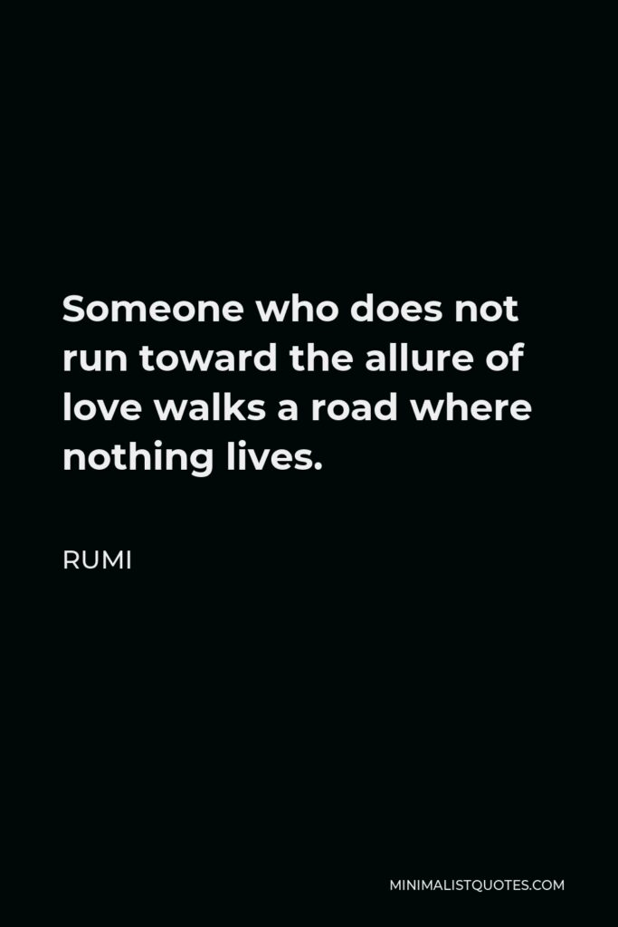 Rumi Quote - Someone who does not run toward the allure of love walks a road where nothing lives.