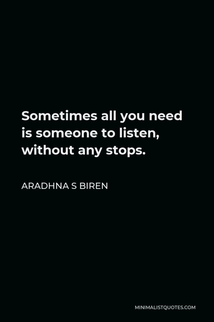 Aradhna S Biren Quote - Sometimes all you need is someone to listen, without any stops.