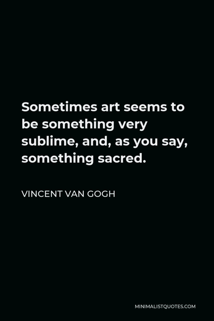 Vincent Van Gogh Quote - Sometimes art seems to be something very sublime, and, as you say, something sacred.