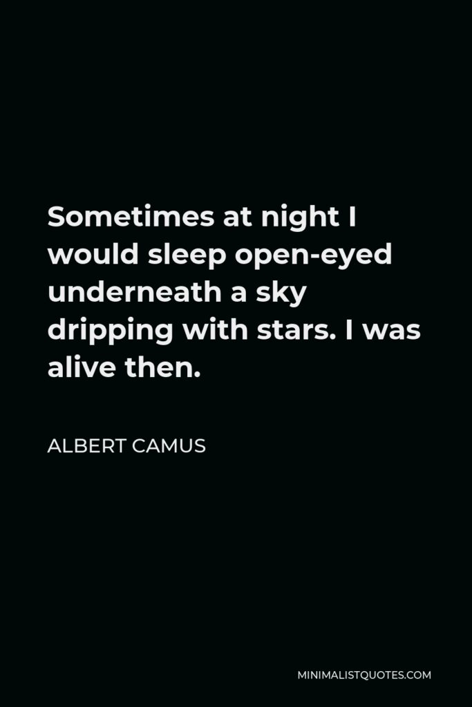 Albert Camus Quote - Sometimes at night I would sleep open-eyed underneath a sky dripping with stars. I was alive then.
