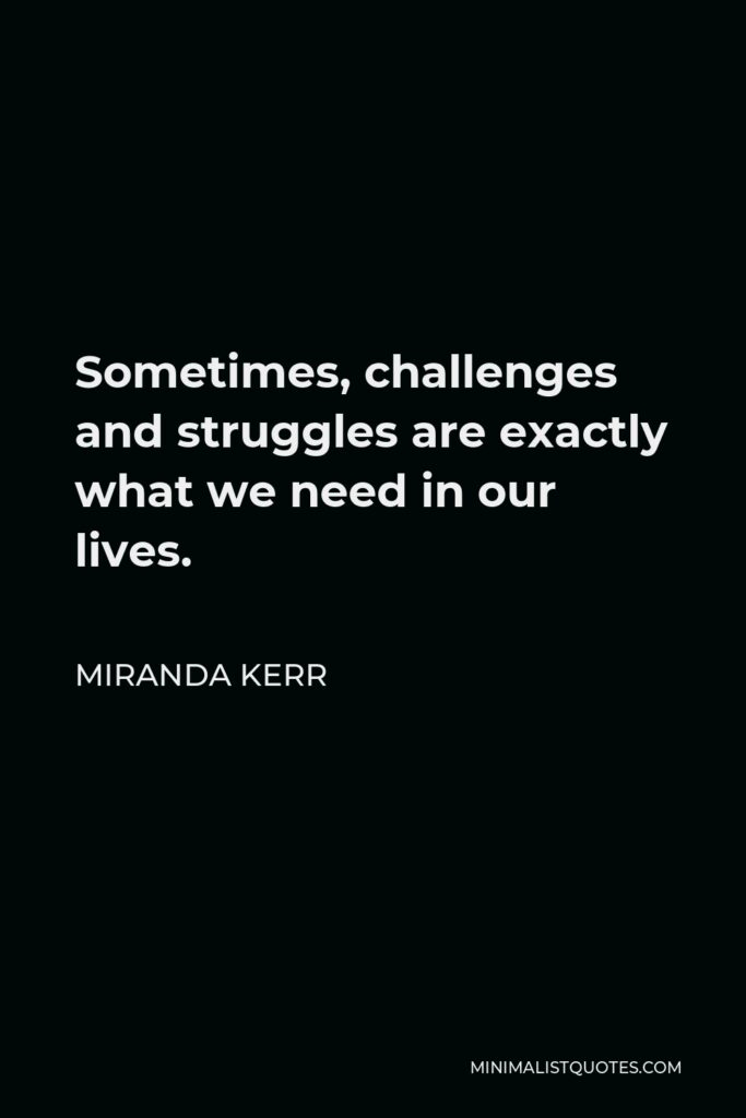 Miranda Kerr Quote - Sometimes, challenges and struggles are exactly what we need in our lives.