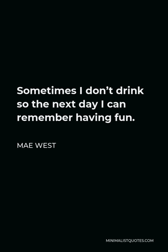 Mae West Quote - Sometimes I don't drink so the next day I can remember having fun.