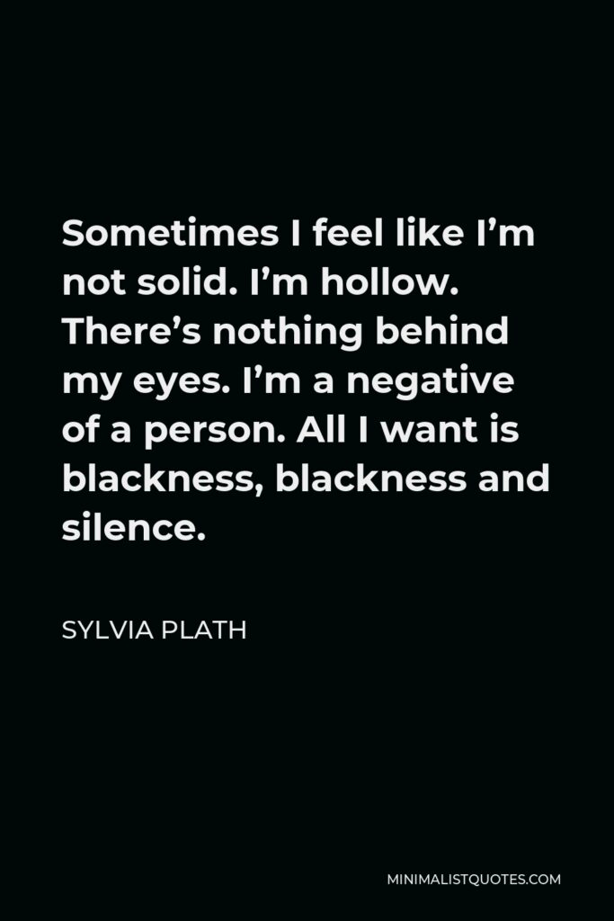 Sylvia Plath Quote - Sometimes I feel like I'm not solid. I'm hollow. There's nothing behind my eyes. I'm a negative of a person. All I want is blackness, blackness and silence.