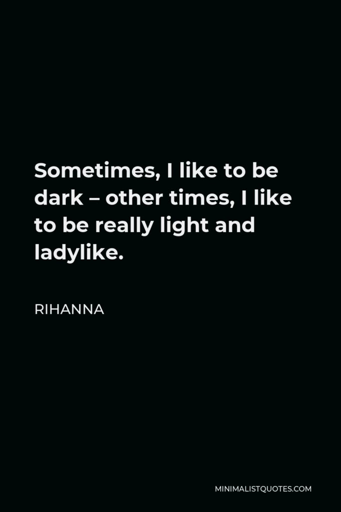 Rihanna Quote - Sometimes, I like to be dark – other times, I like to be really light and ladylike.