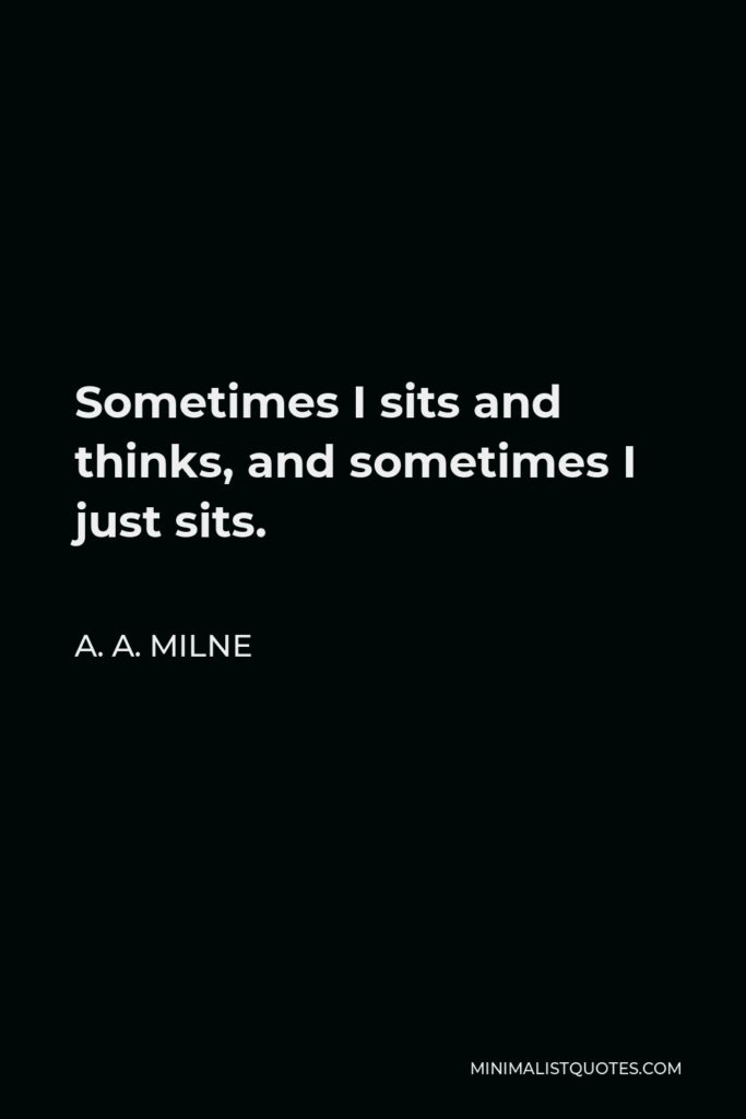 A. A. Milne Quote - Sometimes I sits and thinks, and sometimes I just sits.