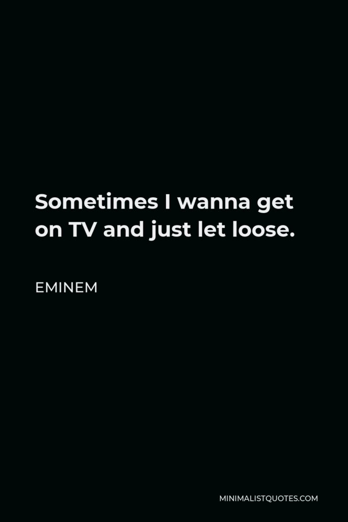 Eminem Quote - Sometimes I wanna get on TV and just let loose.