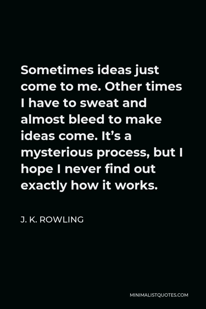 J. K. Rowling Quote - Sometimes ideas just come to me. Other times I have to sweat and almost bleed to make ideas come. It's a mysterious process, but I hope I never find out exactly how it works.