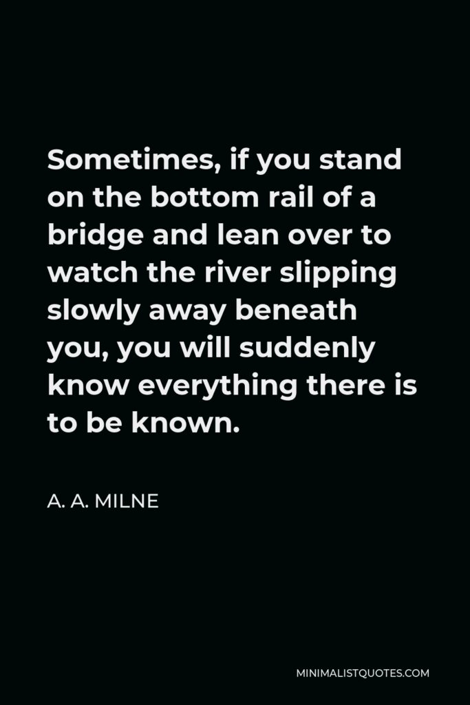 A. A. Milne Quote - Sometimes, if you stand on the bottom rail of a bridge and lean over to watch the river slipping slowly away beneath you, you will suddenly know everything there is to be known.