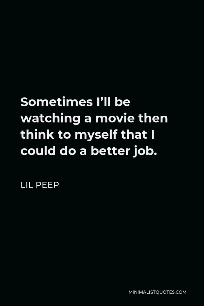 Lil Peep Quote - Sometimes I'll be watching a movie then think to myself that I could do a better job.