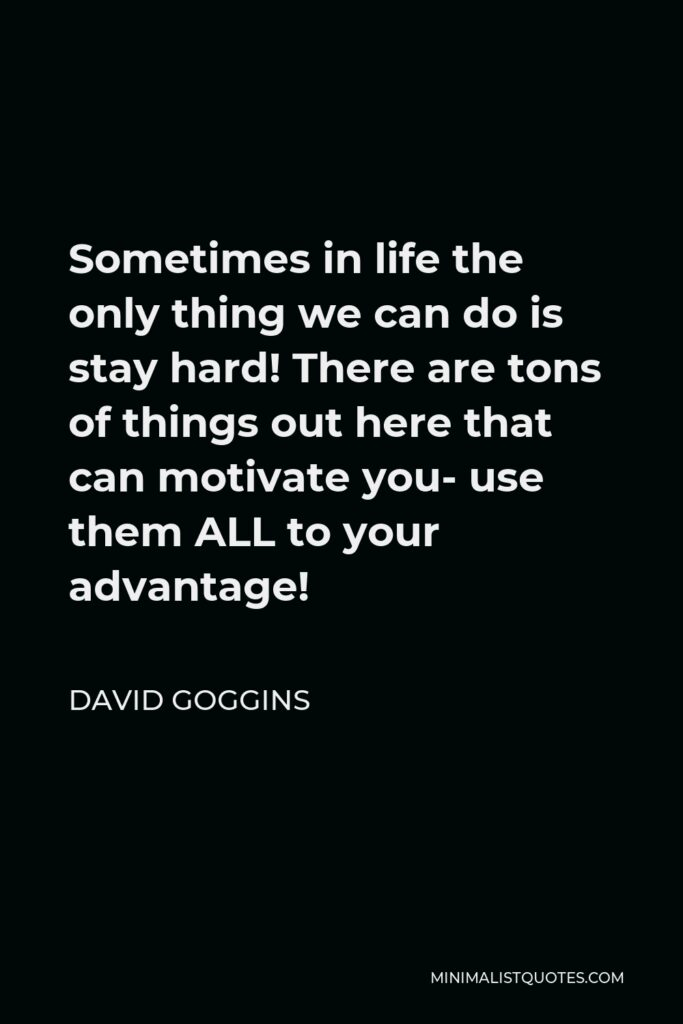 David Goggins Quote - Sometimes in life the only thing we can do is stay hard! There are tons of things out here that can motivate you- use them ALL to your advantage!