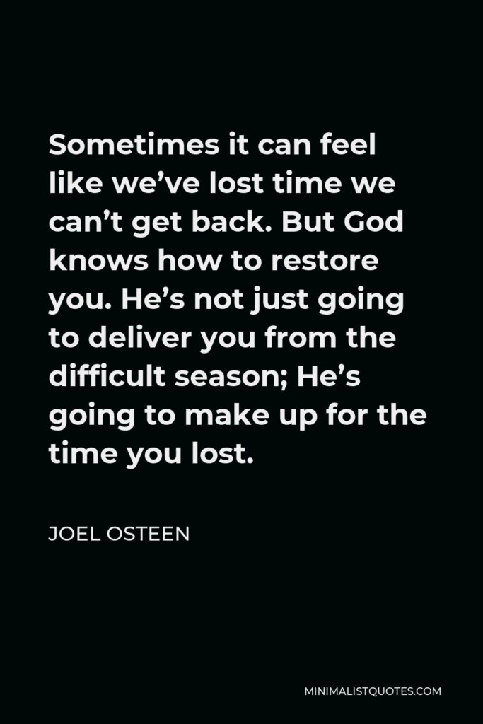 Joel Osteen Quote - Sometimes it can feel like we've lost time we can't get back. But God knows how to restore you. He's not just going to deliver you from the difficult season; He's going to make up for the time you lost.