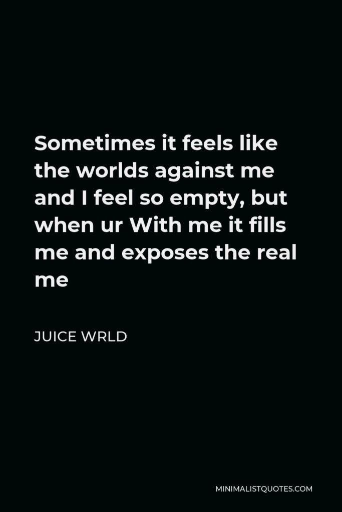 Juice Wrld Quote - Sometimes it feels like the worlds against me and I feel so empty, but when ur With me it fills me and exposes the real me