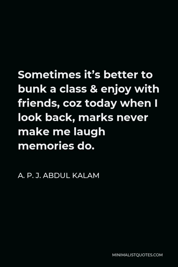 A. P. J. Abdul Kalam Quote - Sometimes it's better to bunk a class & enjoy with friends, coz today when I look back, marks never make me laugh memories do.