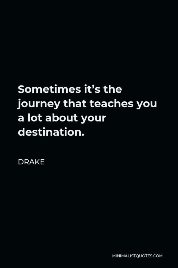 Drake Quote - Sometimes it's the journey that teaches you a lot about your destination.