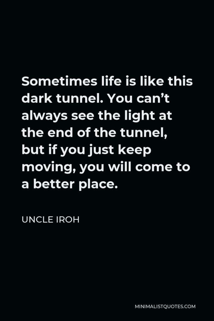 Uncle Iroh Quote - Sometimes life is like this dark tunnel. You can't always see the light at the end of the tunnel, but if you just keep moving, you will come to a better place.