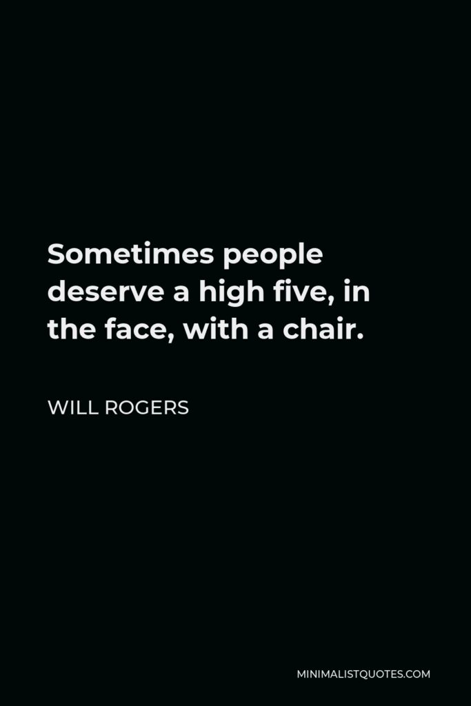 Will Rogers Quote - Sometimes people deserve a high five, in the face, with a chair.
