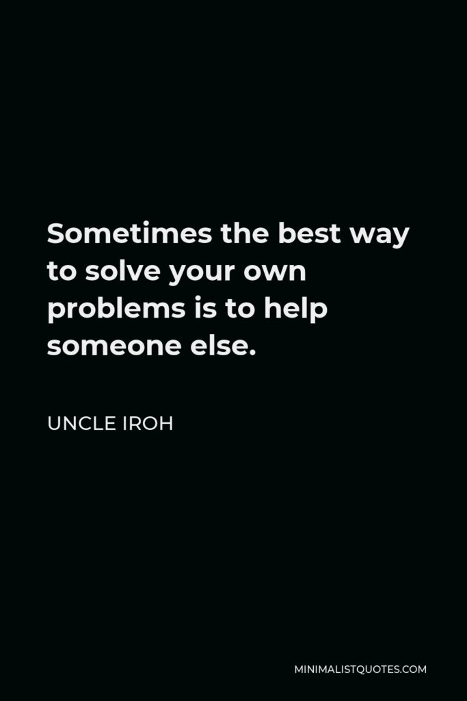 Uncle Iroh Quote - Sometimes the best way to solve your own problems is to help someone else.