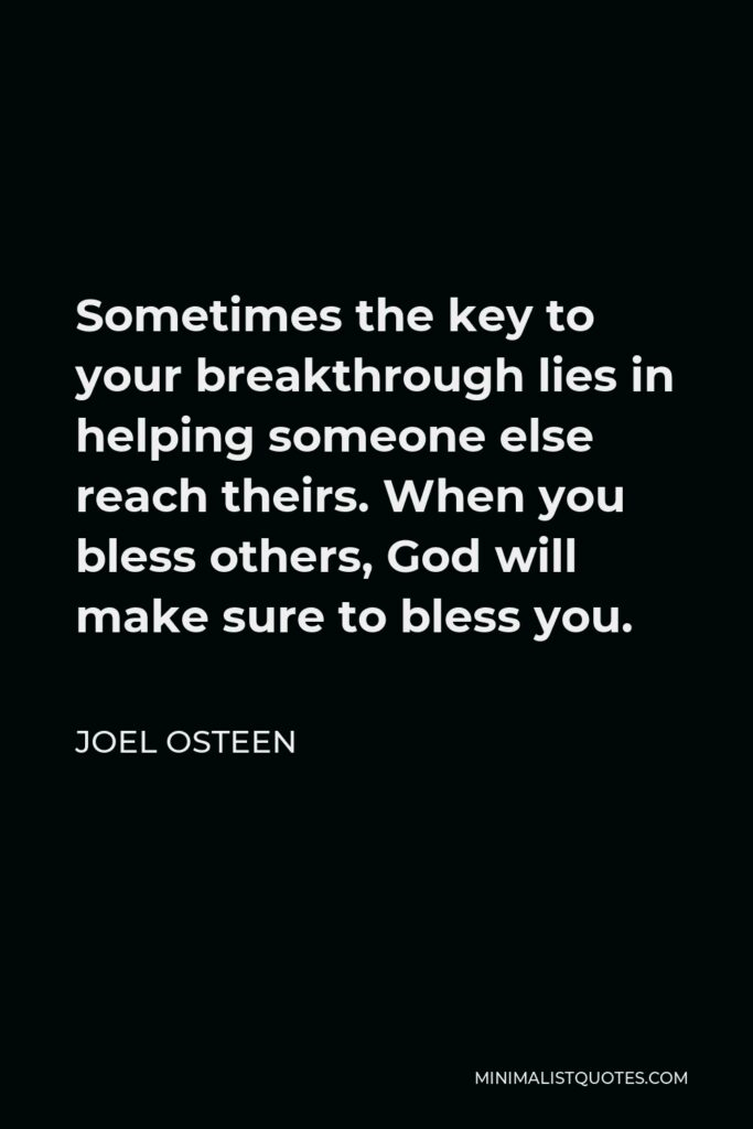 Joel Osteen Quote - Sometimes the key to your breakthrough lies in helping someone else reach theirs. When you bless others, God will make sure to bless you.