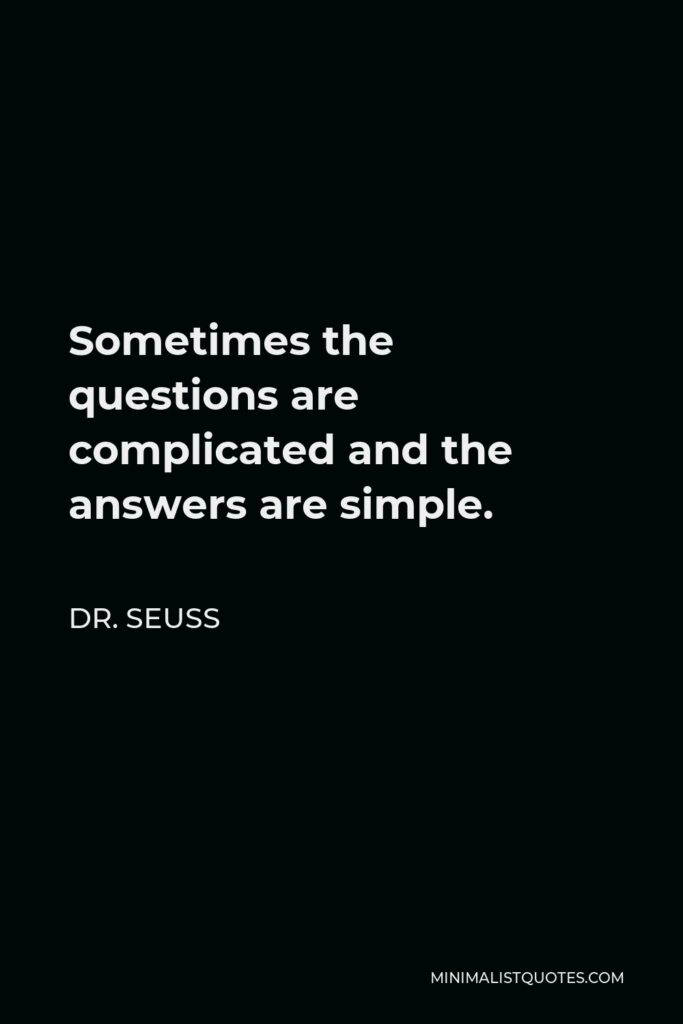 Dr. Seuss Quote - Sometimes the questions are complicated and the answers are simple.