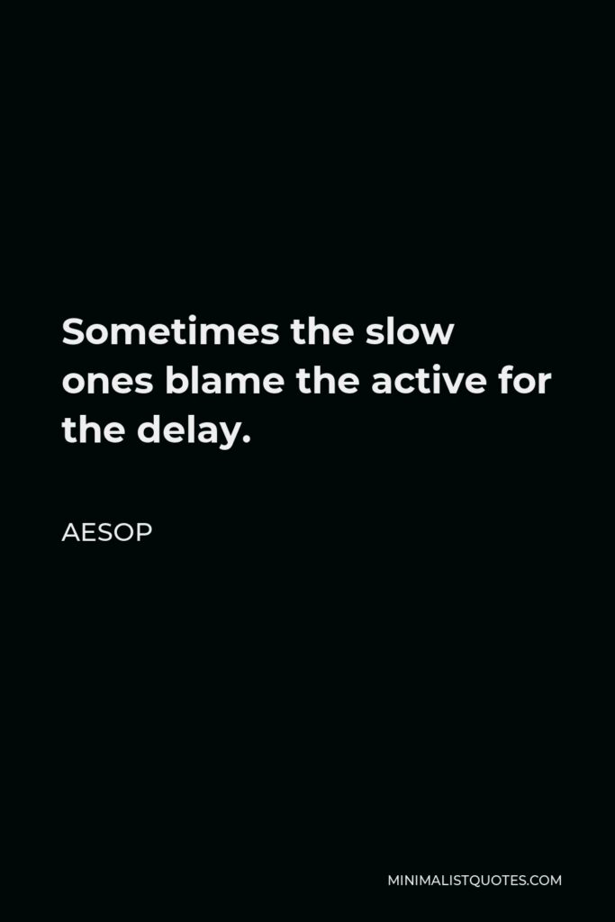 Aesop Quote - Sometimes the slow ones blame the active for the delay.
