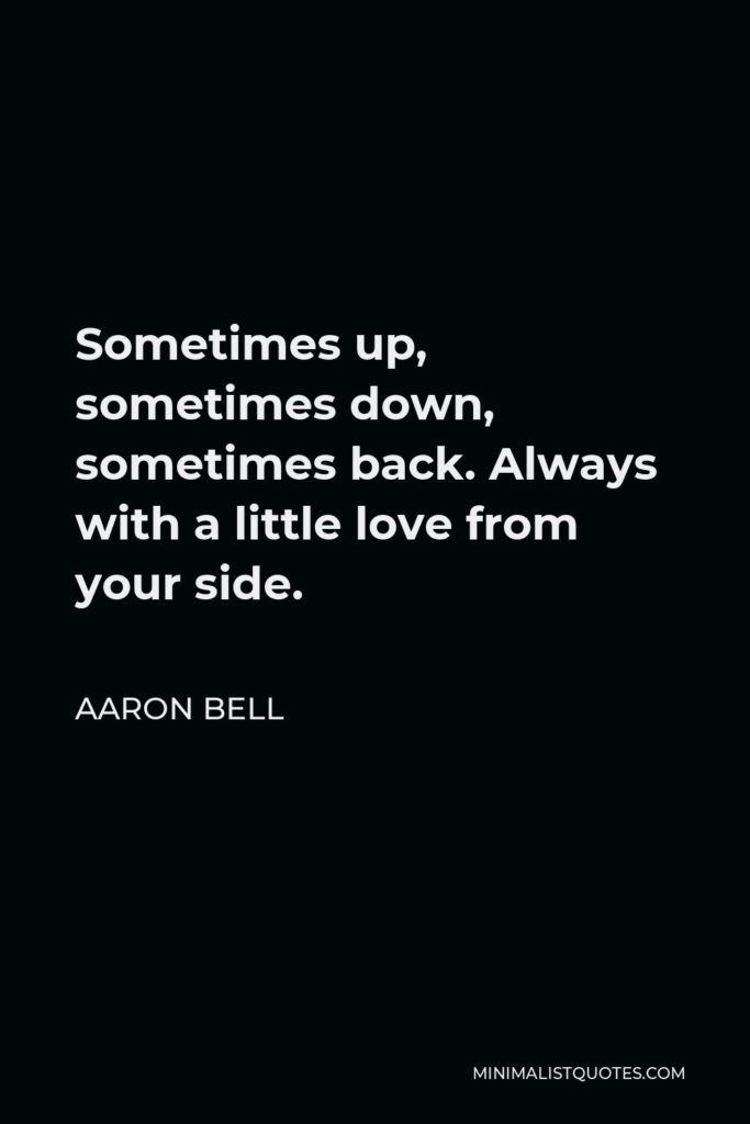 Aaron Bell Quote - Sometimes up, sometimes down, sometimes back. Always with a little love from your side.