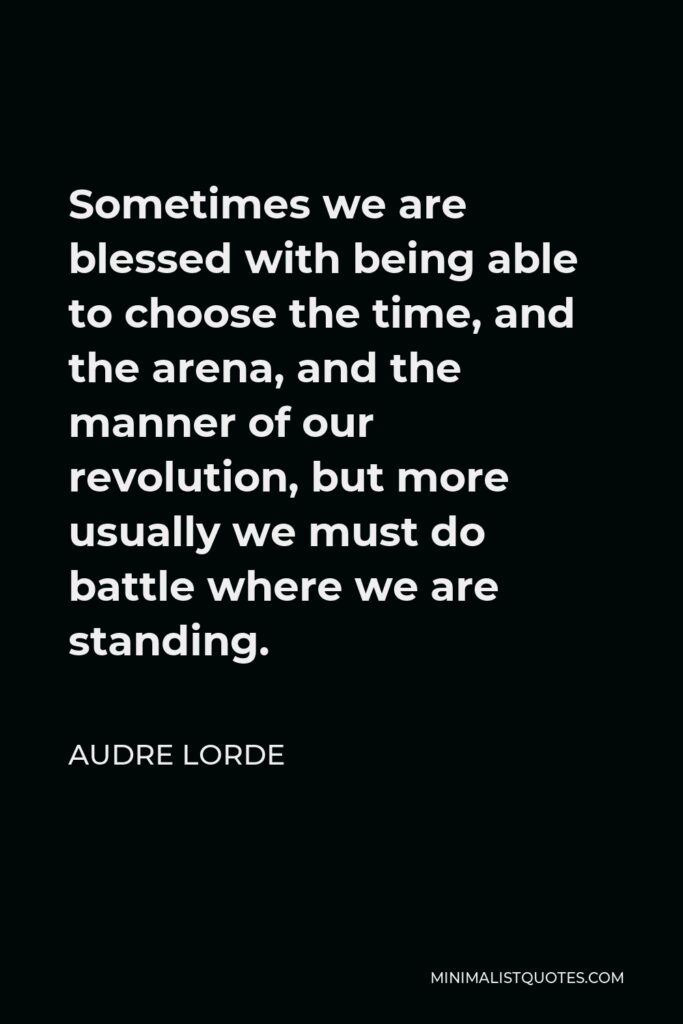 Audre Lorde Quote - Sometimes we are blessed with being able to choose the time, and the arena, and the manner of our revolution, but more usually we must do battle where we are standing.