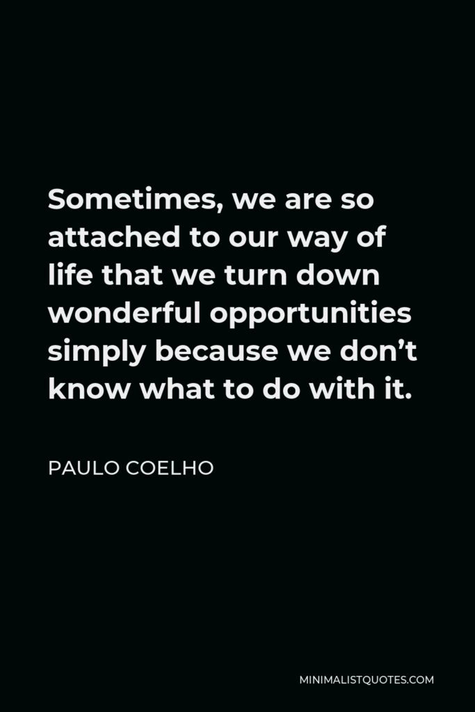 Paulo Coelho Quote - Sometimes, we are so attached to our way of life that we turn down wonderful opportunities simply because we don't know what to do with it.