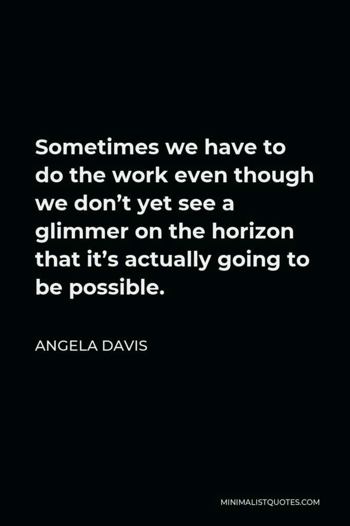 Angela Davis Quote - Sometimes we have to do the work even though we don't yet see a glimmer on the horizon that it's actually going to be possible.