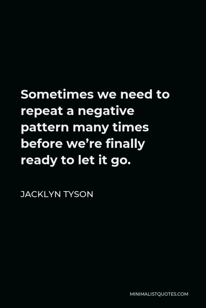 Jacklyn Tyson Quote - Sometimes we need to repeat a negative pattern many times before we're finally ready to let it go.