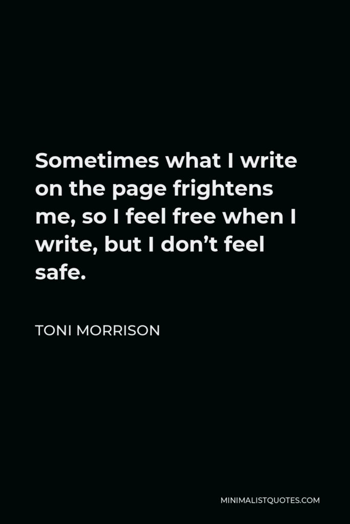 Toni Morrison Quote - Sometimes what I write on the page frightens me, so I feel free when I write, but I don't feel safe.