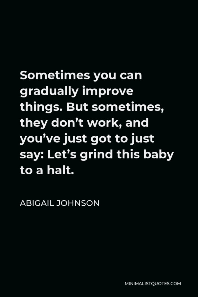 Abigail Johnson Quote - Sometimes you can gradually improve things. But sometimes, they don't work, and you've just got to just say: Let's grind this baby to a halt.