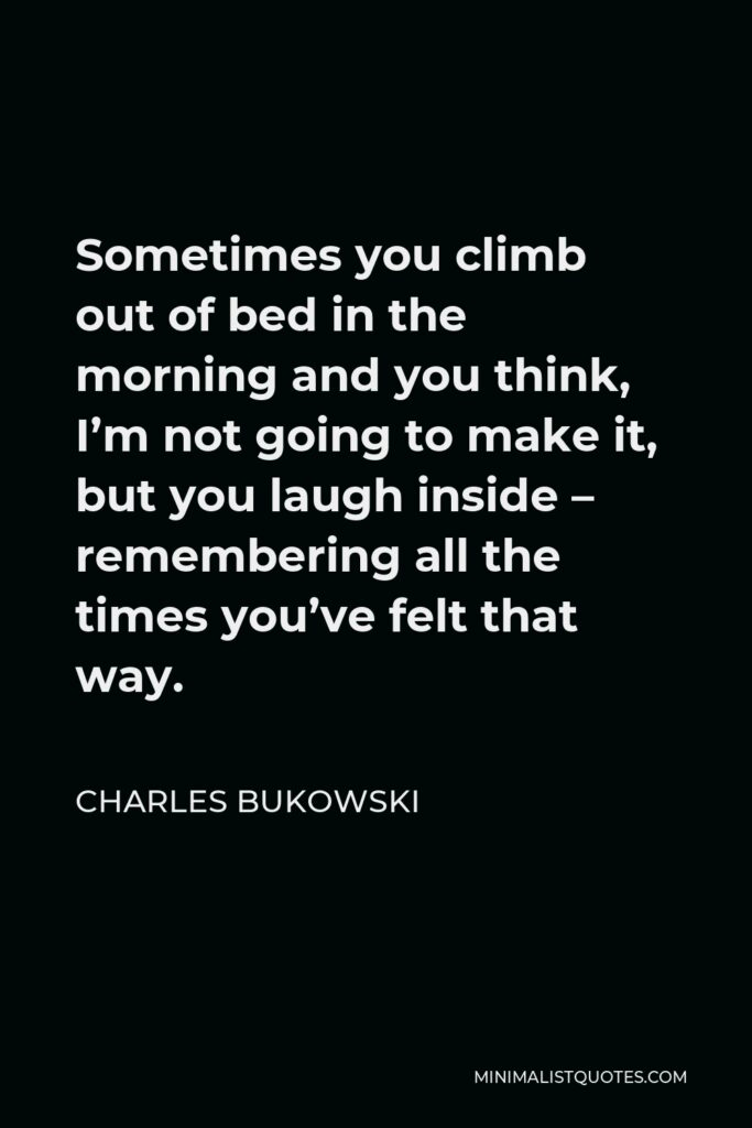 Charles Bukowski Quote - Sometimes you climb out of bed in the morning and you think, I'm not going to make it, but you laugh inside – remembering all the times you've felt that way.