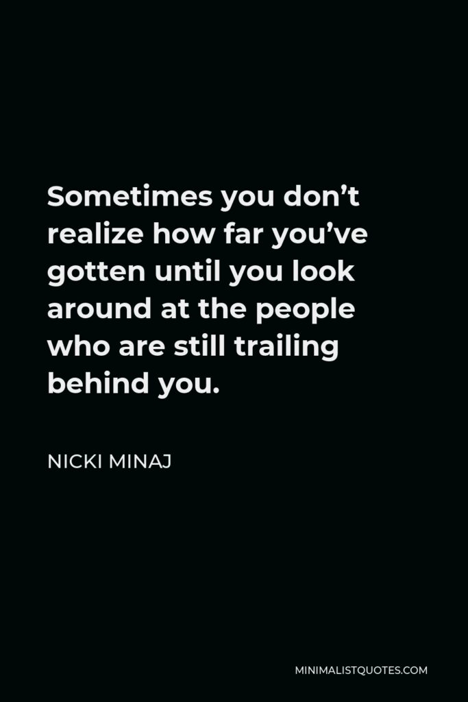 Nicki Minaj Quote - Sometimes you don't realize how far you've gotten until you look around at the people who are still trailing behind you.