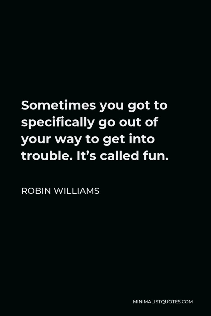 Robin Williams Quote - Sometimes you got to specifically go out of your way to get into trouble. It's called fun.
