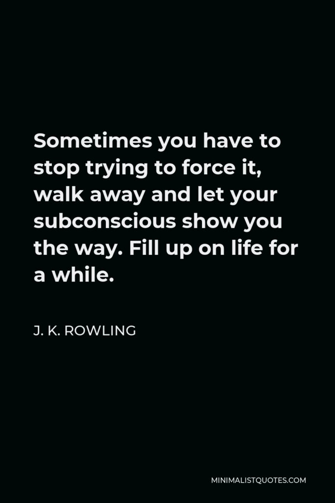 J. K. Rowling Quote - Sometimes you have to stop trying to force it, walk away and let your subconscious show you the way. Fill up on life for a while.