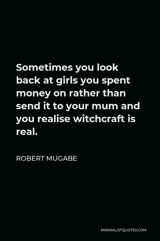 Robert Mugabe Quote - Sometimes you look back at girls you spent money on rather than send it to your mum and you realise witchcraft is real.