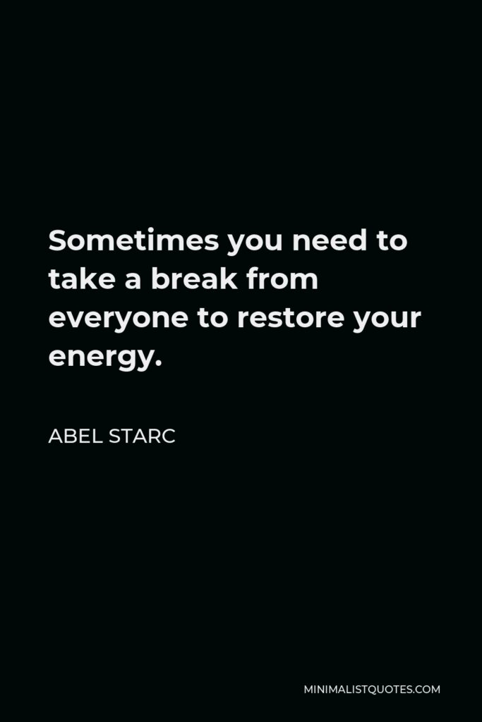 Abel Starc Quote - Sometimes you need to take a break from everyone to restore your energy.